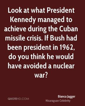 Bianca Jagger - Look at what President Kennedy managed to achieve during the Cuban missile crisis. If Bush had been president in 1962, do you think he would have avoided a nuclear war?