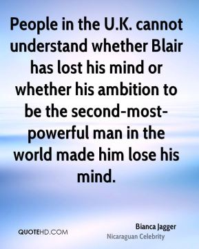 People in the U.K. cannot understand whether Blair has lost his mind or whether his ambition to be the second-most-powerful man in the world made him lose his mind.