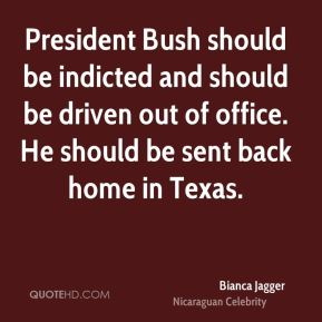 President Bush should be indicted and should be driven out of office. He should be sent back home in Texas.