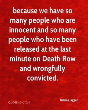 because we have so many people who are innocent and so many people who have been released at the last minute on Death Row and wrongfully convicted.