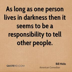 As long as one person lives in darkness then it seems to be a responsibility to tell other people.