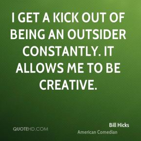 Bill Hicks - I get a kick out of being an outsider constantly. It allows me to be creative.
