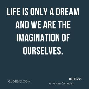 Bill Hicks - Life is only a dream and we are the imagination of ourselves.