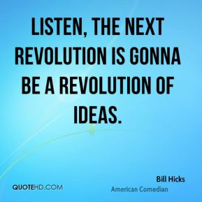 Listen, the next revolution is gonna be a revolution of ideas.