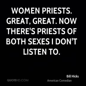 Women priests. Great, great. Now there's priests of both sexes I don't listen to.