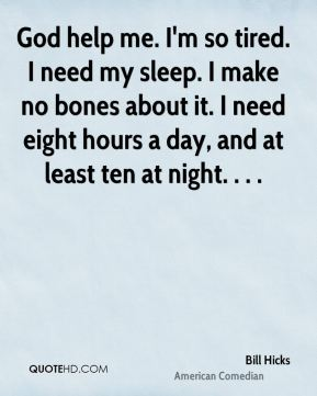 God help me. I'm so tired. I need my sleep. I make no bones about it. I need eight hours a day, and at least ten at night. . . .