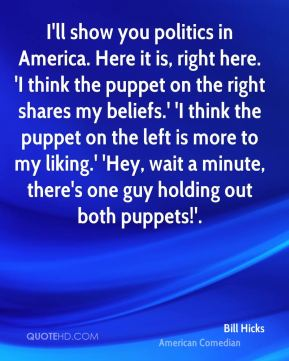 Bill Hicks - I'll show you politics in America. Here it is, right here. 'I think the puppet on the right shares my beliefs.' 'I think the puppet on the left is more to my liking.' 'Hey, wait a minute, there's one guy holding out both puppets!'.