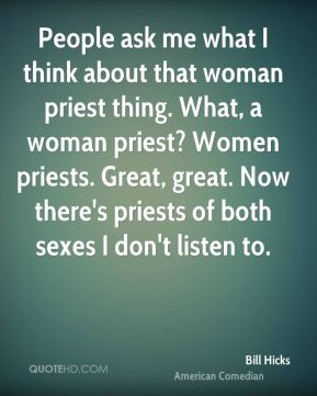 Bill Hicks - People ask me what I think about that woman priest thing. What, a woman priest? Women priests. Great, great. Now there's priests of both sexes I don't listen to.