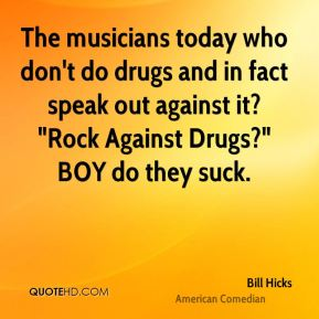 "The musicians today who don't do drugs and in fact speak out against it? ""Rock Against Drugs?"" BOY do they suck."