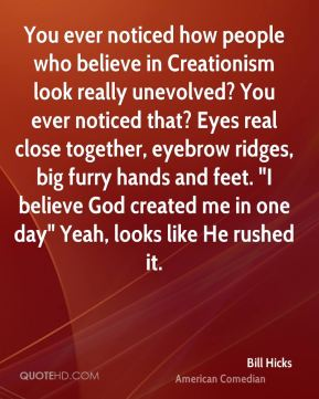 "You ever noticed how people who believe in Creationism look really unevolved? You ever noticed that? Eyes real close together, eyebrow ridges, big furry hands and feet. ""I believe God created me in one day"" Yeah, looks like He rushed it."