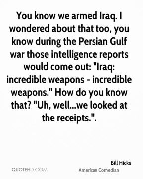 """Bill Hicks - You know we armed Iraq. I wondered about that too, you know during the Persian Gulf war those intelligence reports would come out: """"Iraq: incredible weapons - incredible weapons."""" How do you know that? """"Uh, well...we looked at the receipts.""""."""