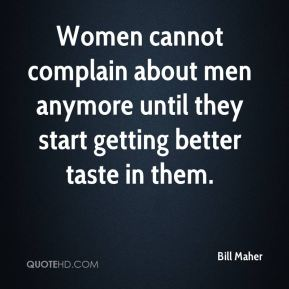 Bill Maher - Women cannot complain about men anymore until they start getting better taste in them.