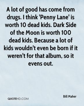 Bill Maher - A lot of good has come from drugs. I think 'Penny Lane' is worth 10 dead kids. Dark Side of the Moon is worth 100 dead kids. Because a lot of kids wouldn't even be born if it weren't for that album, so it evens out.