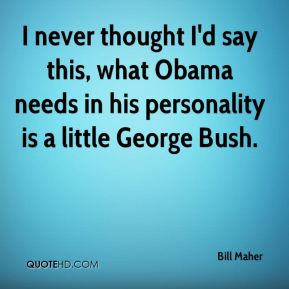 I never thought I'd say this, what Obama needs in his personality is a little George Bush.