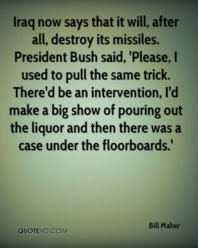 Bill Maher - Iraq now says that it will, after all, destroy its missiles. President Bush said, 'Please, I used to pull the same trick. There'd be an intervention, I'd make a big show of pouring out the liquor and then there was a case under the floorboards.'