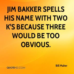 Jim Bakker spells his name with two k's because three would be too obvious.