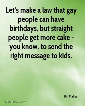 Bill Maher - Let's make a law that gay people can have birthdays, but straight people get more cake - you know, to send the right message to kids.