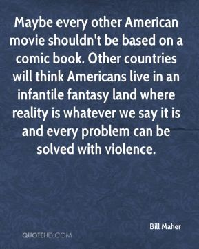 Maybe every other American movie shouldn't be based on a comic book. Other countries will think Americans live in an infantile fantasy land where reality is whatever we say it is and every problem can be solved with violence.