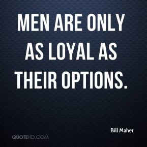 Bill Maher - Men are only as loyal as their options.