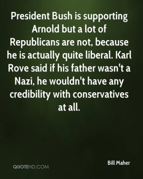 President Bush is supporting Arnold but a lot of Republicans are not, because he is actually quite liberal. Karl Rove said if his father wasn't a Nazi, he wouldn't have any credibility with conservatives at all.