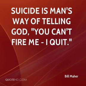 """Suicide is man's way of telling God, """"You can't fire me - I quit."""""""