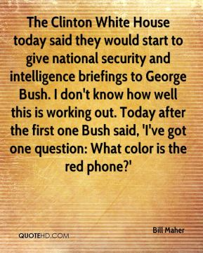 The Clinton White House today said they would start to give national security and intelligence briefings to George Bush. I don't know how well this is working out. Today after the first one Bush said, 'I've got one question: What color is the red phone?'