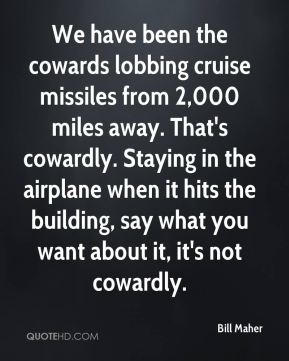 Bill Maher - We have been the cowards lobbing cruise missiles from 2,000 miles away. That's cowardly. Staying in the airplane when it hits the building, say what you want about it, it's not cowardly.
