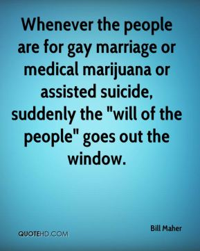 """Bill Maher - Whenever the people are for gay marriage or medical marijuana or assisted suicide, suddenly the """"will of the people"""" goes out the window."""