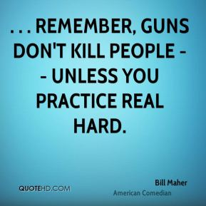 Bill Maher - . . . remember, guns don't kill people -- unless you practice real hard.