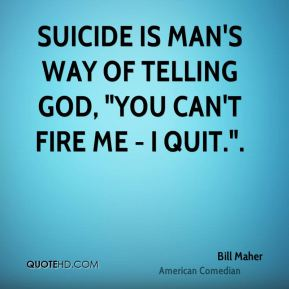 """Suicide is man's way of telling God, """"You can't fire me - I quit.""""."""