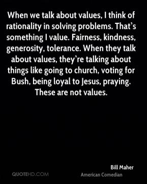 When we talk about values, I think of rationality in solving problems. That's something I value. Fairness, kindness, generosity, tolerance. When they talk about values, they're talking about things like going to church, voting for Bush, being loyal to Jesus, praying. These are not values.