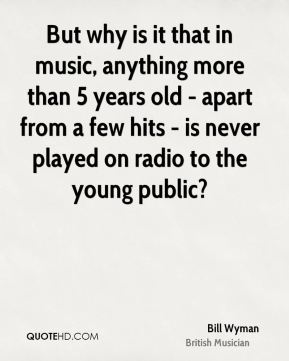 Bill Wyman - But why is it that in music, anything more than 5 years old - apart from a few hits - is never played on radio to the young public?