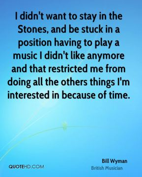 Bill Wyman - I didn't want to stay in the Stones, and be stuck in a position having to play a music I didn't like anymore and that restricted me from doing all the others things I'm interested in because of time.