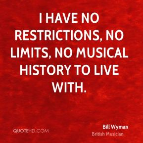 Bill Wyman - I have no restrictions, no limits, no musical history to live with.
