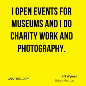 I open events for museums and I do charity work and photography.