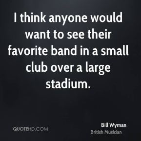 Bill Wyman - I think anyone would want to see their favorite band in a small club over a large stadium.