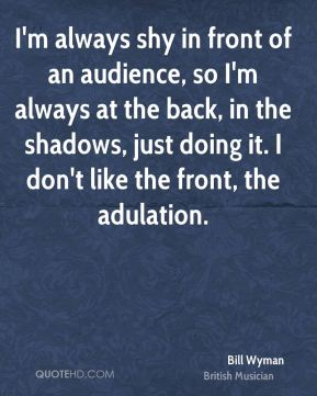 I'm always shy in front of an audience, so I'm always at the back, in the shadows, just doing it. I don't like the front, the adulation.