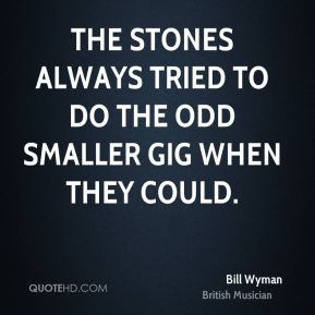 Bill Wyman - The Stones always tried to do the odd smaller gig when they could.