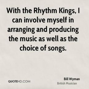 Bill Wyman - With the Rhythm Kings, I can involve myself in arranging and producing the music as well as the choice of songs.