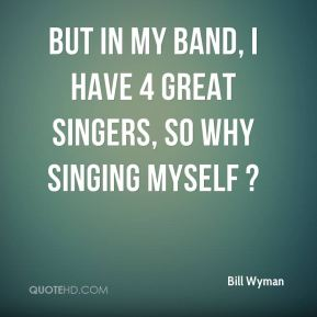 Bill Wyman - But in my band, I have 4 great singers, so why singing myself ?