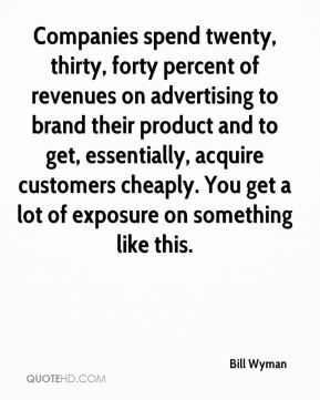 Bill Wyman - Companies spend twenty, thirty, forty percent of revenues on advertising to brand their product and to get, essentially, acquire customers cheaply. You get a lot of exposure on something like this.