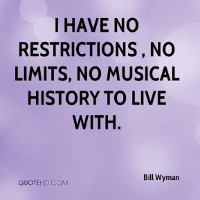 I have no restrictions , no limits, no musical history to live with.
