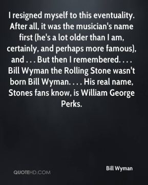I resigned myself to this eventuality. After all, it was the musician's name first (he's a lot older than I am, certainly, and perhaps more famous), and . . . But then I remembered. . . . Bill Wyman the Rolling Stone wasn't born Bill Wyman. . . . His real name, Stones fans know, is William George Perks.