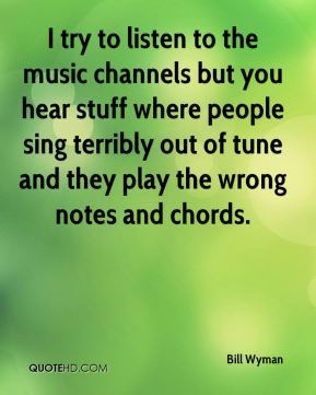Bill Wyman - I try to listen to the music channels but you hear stuff where people sing terribly out of tune and they play the wrong notes and chords.