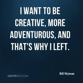 I want to be creative, more adventurous, and that's why I left.