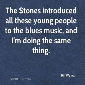 The Stones introduced all these young people to the blues music, and I'm doing the same thing.