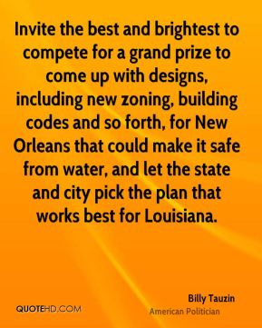 Billy Tauzin - Invite the best and brightest to compete for a grand prize to come up with designs, including new zoning, building codes and so forth, for New Orleans that could make it safe from water, and let the state and city pick the plan that works best for Louisiana.