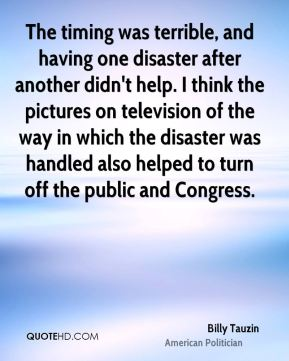 Billy Tauzin - The timing was terrible, and having one disaster after another didn't help. I think the pictures on television of the way in which the disaster was handled also helped to turn off the public and Congress.