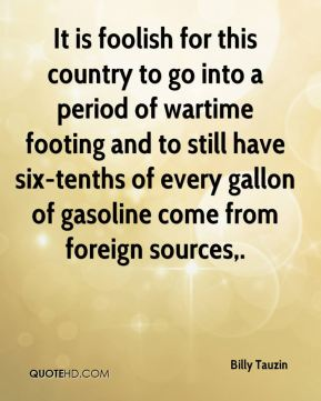 It is foolish for this country to go into a period of wartime footing and to still have six-tenths of every gallon of gasoline come from foreign sources.