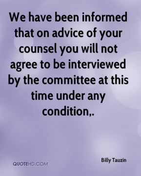 We have been informed that on advice of your counsel you will not agree to be interviewed by the committee at this time under any condition.